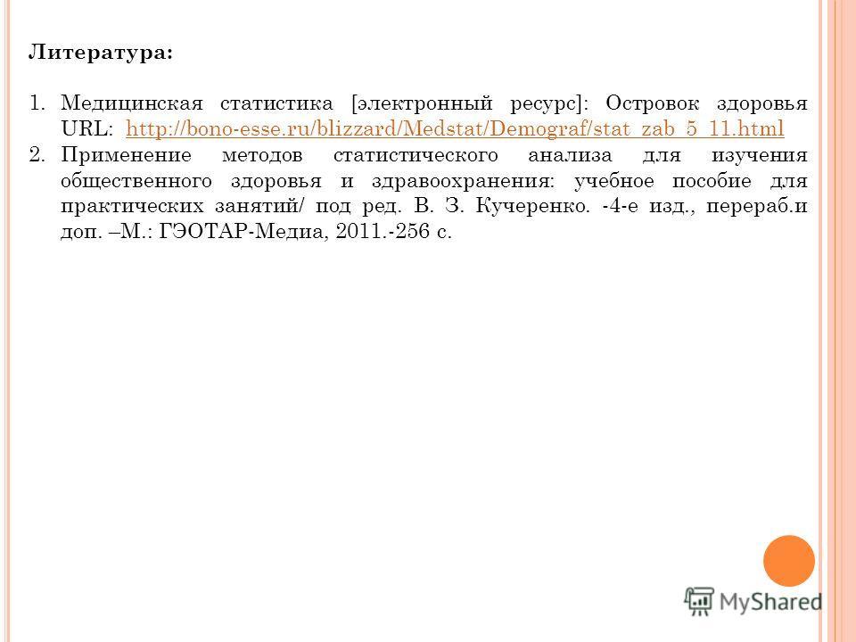 Литература: 1.Медицинская статистика [электронный ресурс]: Островок здоровья URL: http://bono-esse.ru/blizzard/Medstat/Demograf/stat_zab_5_11.htmlhttp://bono-esse.ru/blizzard/Medstat/Demograf/stat_zab_5_11.html 2.Применение методов статистического ан