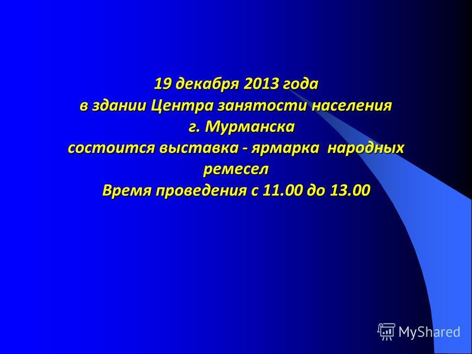 19 декабря 2013 года в здании Центра занятости населения г. Мурманска состоится выставка - ярмарка народных ремесел Время проведения с 11.00 до 13.00