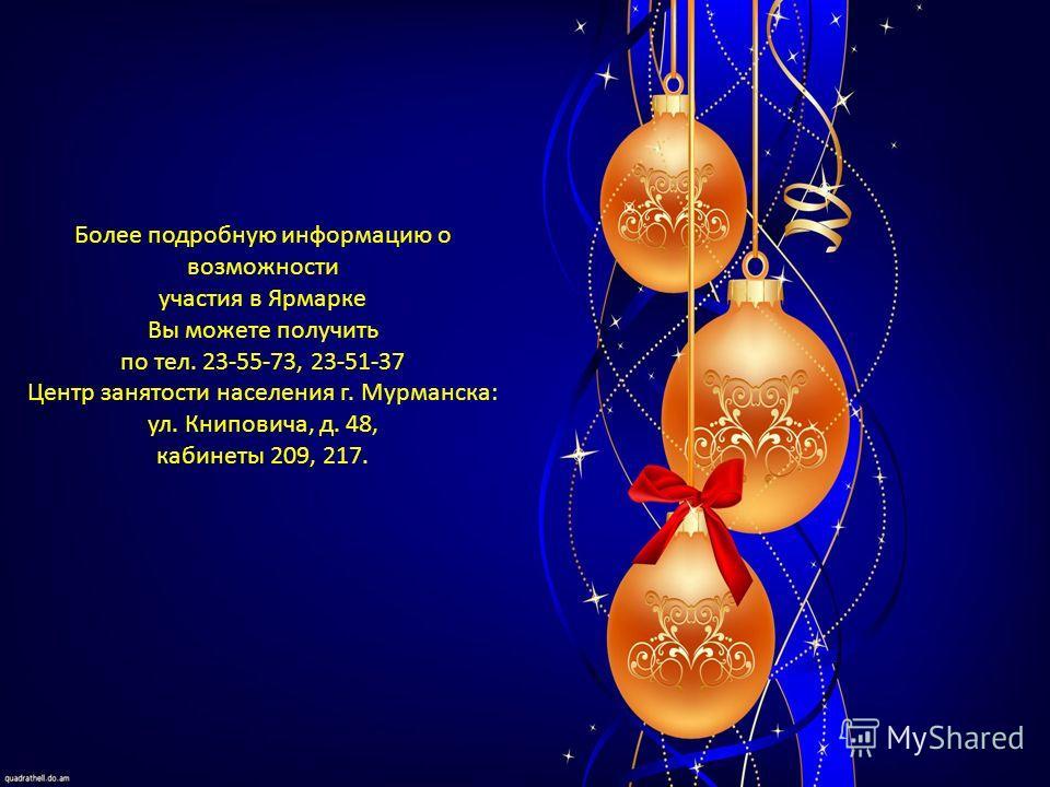Более подробную информацию о возможности участия в Ярмарке Вы можете получить по тел. 23-55-73, 23-51-37 Центр занятости населения г. Мурманска: ул. Книповича, д. 48, кабинеты 209, 217.