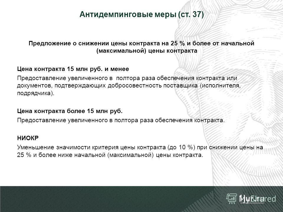 Антидемпинговые меры (ст. 37) Предложение о снижении цены контракта на 25 % и более от начальной (максимальной) цены контракта Цена контракта 15 млн руб. и менее Предоставление увеличенного в полтора раза обеспечения контракта или документов, подтвер
