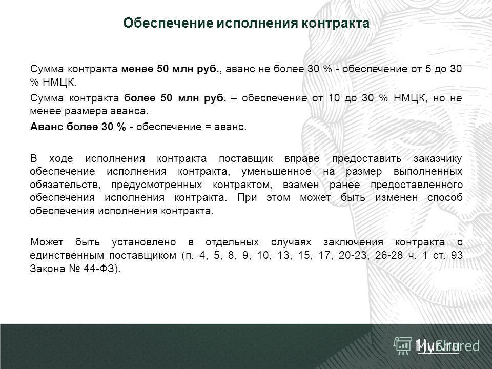 Обеспечение исполнения контракта Сумма контракта менее 50 млн руб., аванс не более 30 % - обеспечение от 5 до 30 % НМЦК. Сумма контракта более 50 млн руб. – обеспечение от 10 до 30 % НМЦК, но не менее размера аванса. Аванс более 30 % - обеспечение =