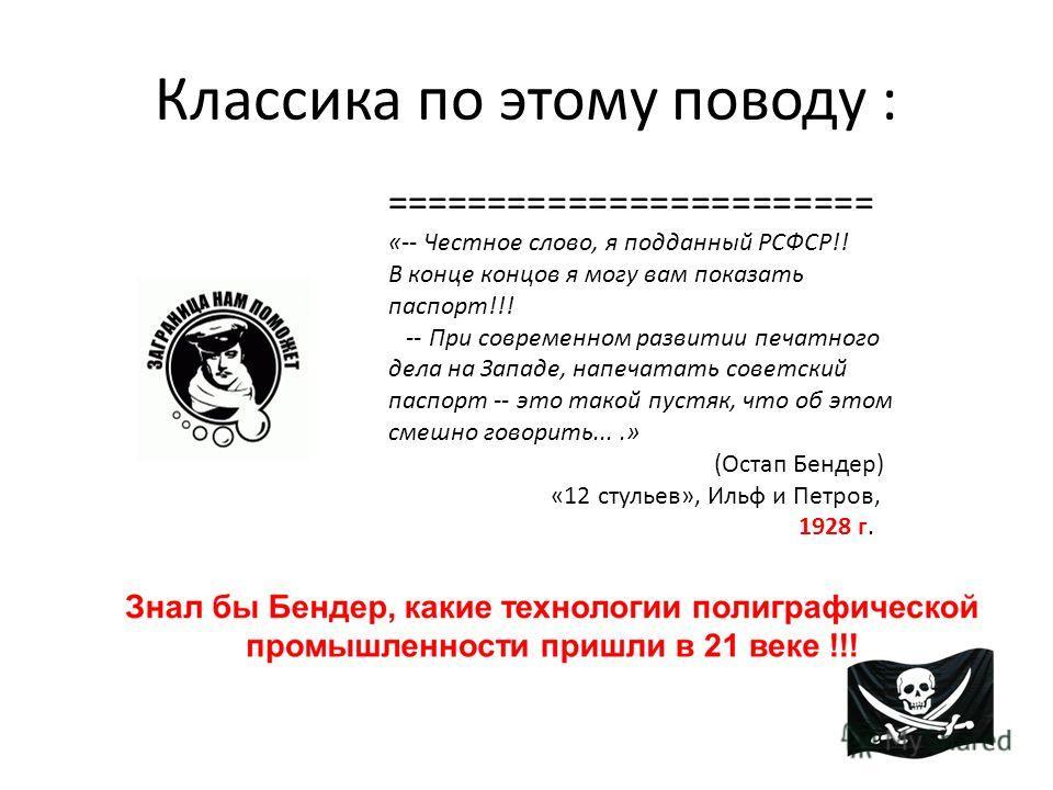 Классика по этому поводу : ======================== «-- Честное слово, я подданный РСФСР!! В конце концов я могу вам показать паспорт!!! -- При современном развитии печатного дела на Западе, напечатать советский паспорт -- это такой пустяк, что об эт