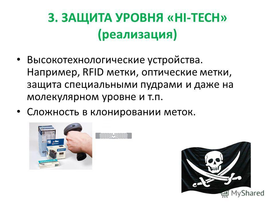 3. ЗАЩИТА УРОВНЯ «HI-TECH» (реализация) Высокотехнологические устройства. Например, RFID метки, оптические метки, защита специальными пудрами и даже на молекулярном уровне и т.п. Сложность в клонировании меток.