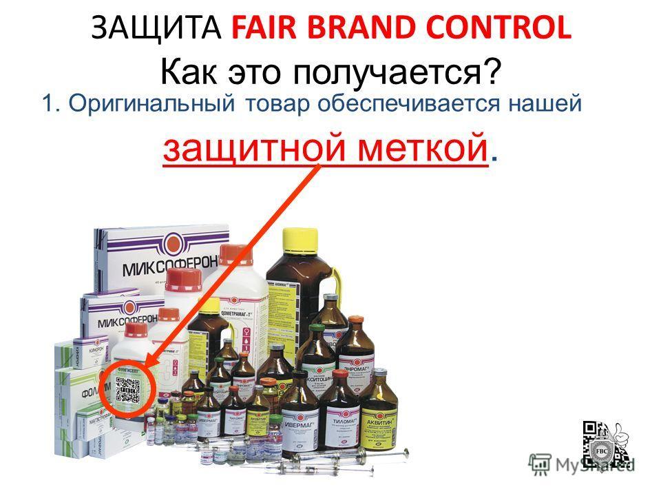 ЗАЩИТА FAIR BRAND CONTROL Как это получается? 1. Оригинальный товар обеспечивается нашей защитной меткой.