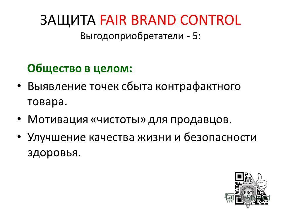 ЗАЩИТА FAIR BRAND CONTROL Выгодоприобретатели - 5: Общество в целом: Выявление точек сбыта контрафактного товара. Мотивация «чистоты» для продавцов. Улучшение качества жизни и безопасности здоровья.