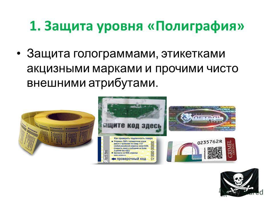 1. Защита уровня «Полиграфия» Защита голограммами, этикетками акцизными марками и прочими чисто внешними атрибутами.