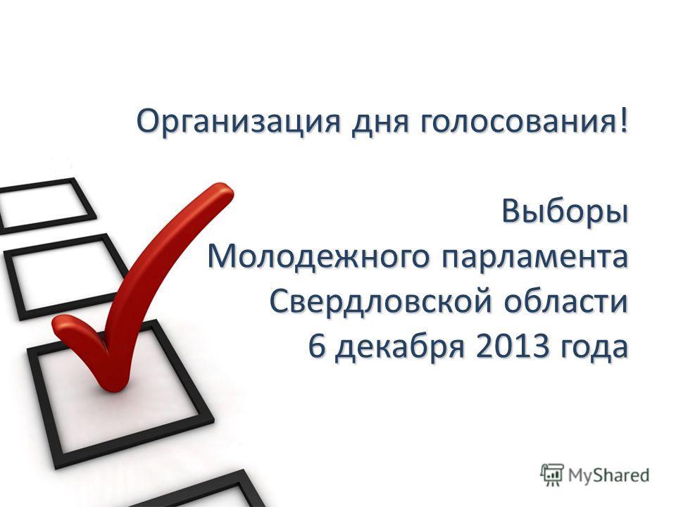 Организация дня голосования! Выборы Молодежного парламента Свердловской области 6 декабря 2013 года