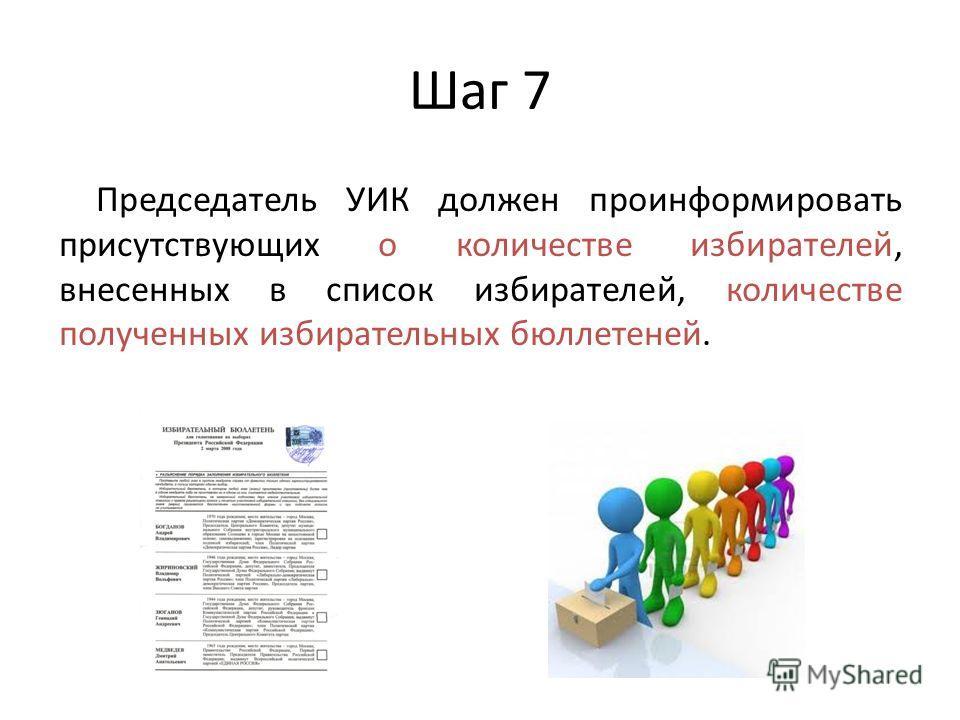 Шаг 7 Председатель УИК должен проинформировать присутствующих о количестве избирателей, внесенных в список избирателей, количестве полученных избирательных бюллетеней.
