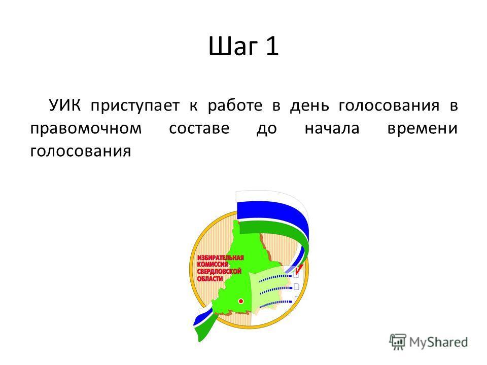 Шаг 1 УИК приступает к работе в день голосования в правомочном составе до начала времени голосования