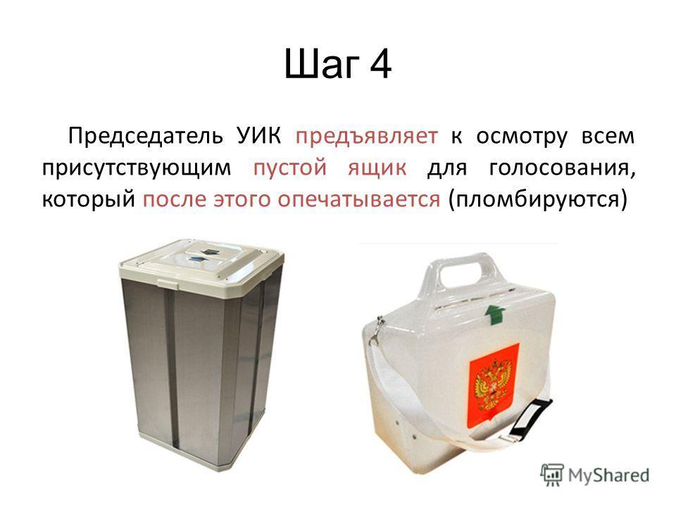 Шаг 4 Председатель УИК предъявляет к осмотру всем присутствующим пустой ящик для голосования, который после этого опечатывается (пломбируются)