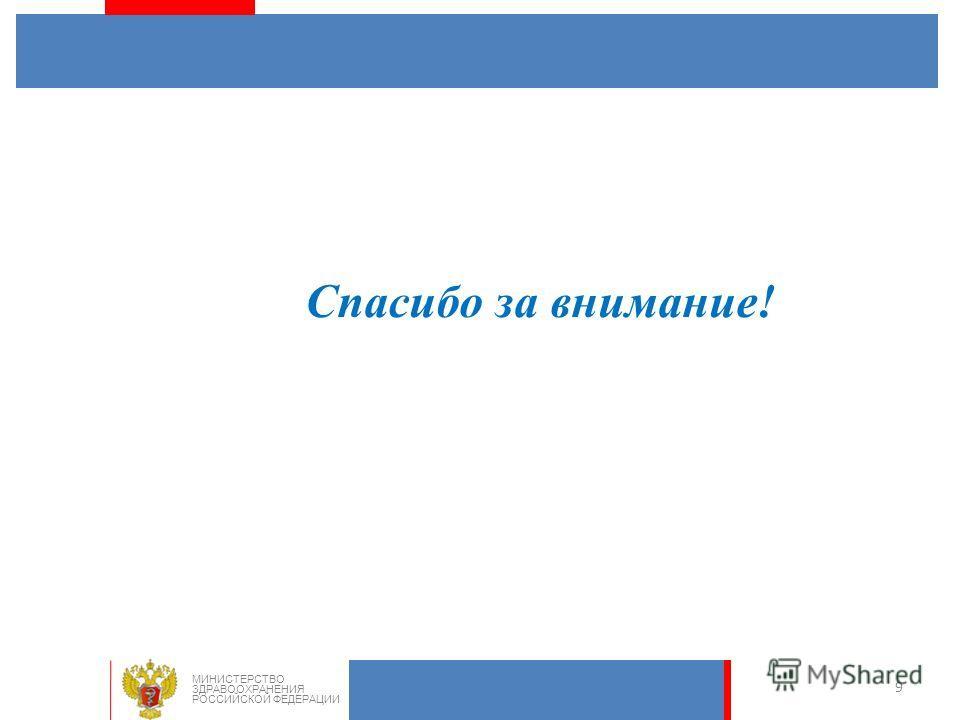 9 Спасибо за внимание! МИНИСТЕРСТВО ЗДРАВООХРАНЕНИЯ РОССИЙСКОЙ ФЕДЕРАЦИИ