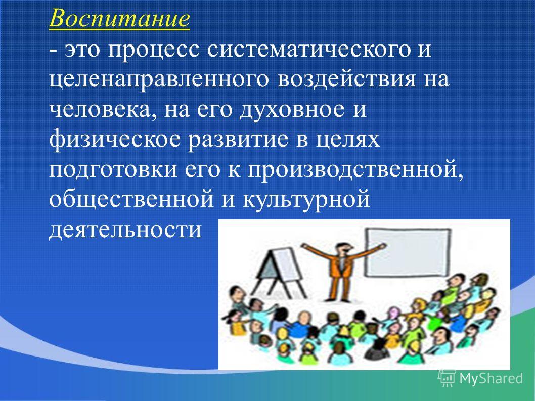 Воспитание - это процесс систематического и целенаправленного воздействия на человека, на его духовное и физическое развитие в целях подготовки его к производственной, общественной и культурной деятельности