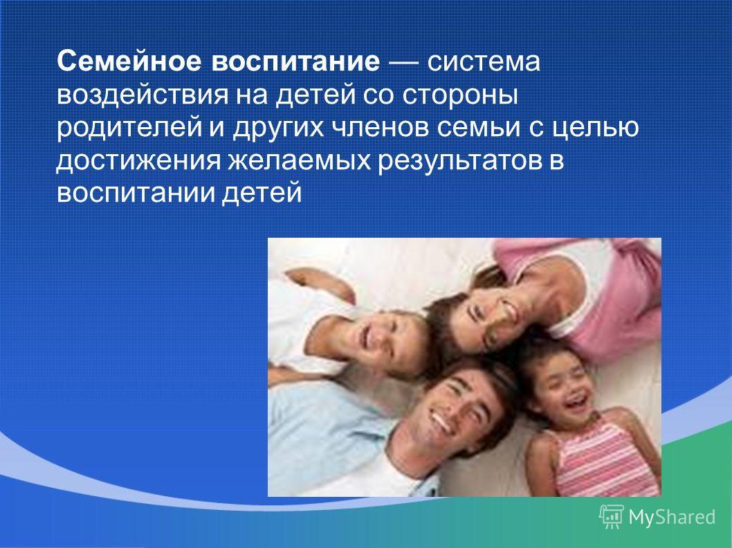 Семейное воспитание система воздействия на детей со стороны родителей и других членов семьи с целью достижения желаемых результатов в воспитании детей