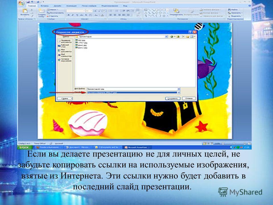 Если вы делаете презентацию не для личных целей, не забудьте копировать ссылки на используемые изображения, взятые из Интернета. Эти ссылки нужно будет добавить в последний слайд презентации.