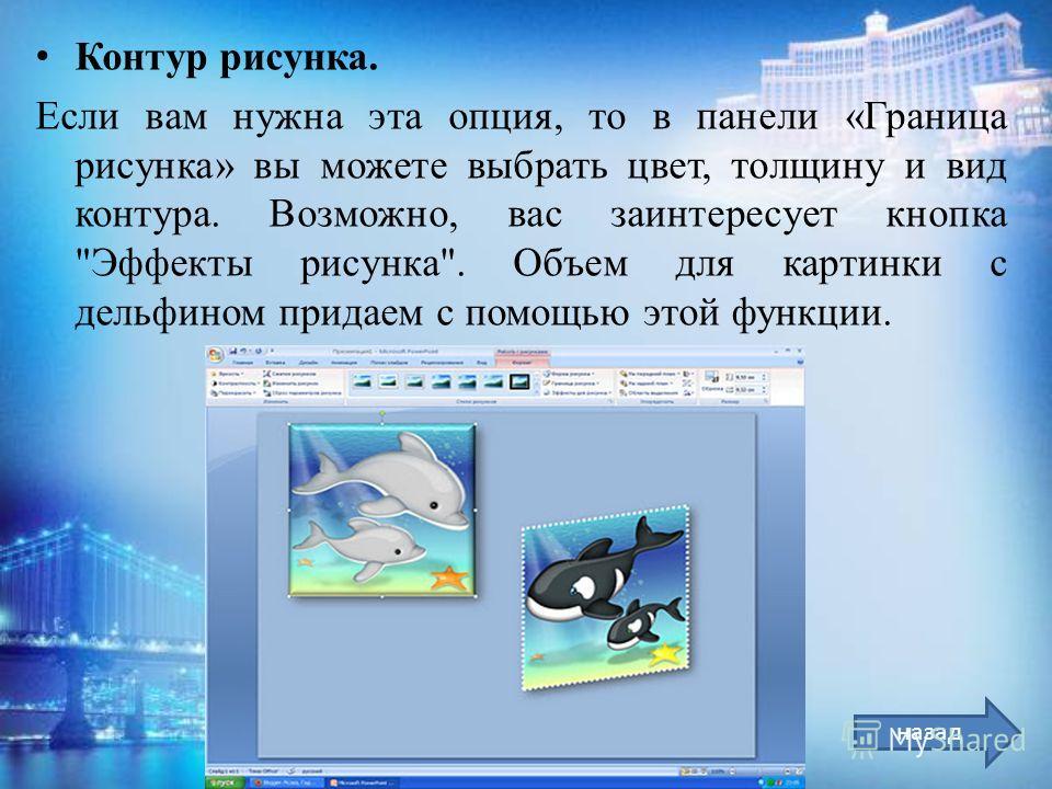 Контур рисунка. Если вам нужна эта опция, то в панели «Граница рисунка» вы можете выбрать цвет, толщину и вид контура. Возможно, вас заинтересует кнопка Эффекты рисунка. Объем для картинки с дельфином придаем с помощью этой функции. назад