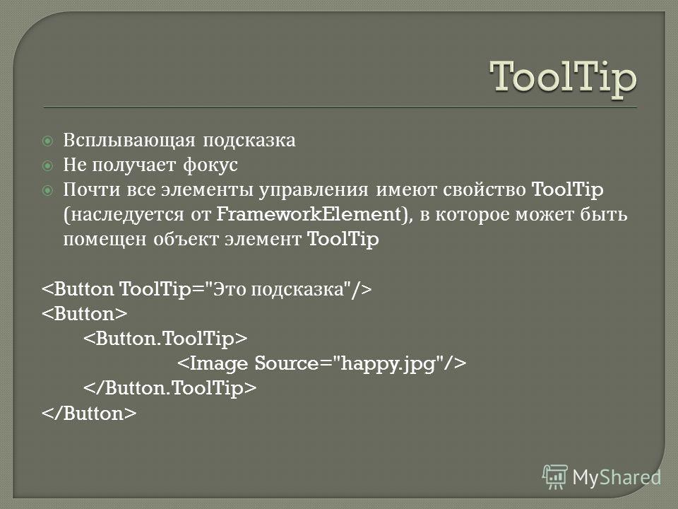 Всплывающая подсказка Не получает фокус Почти все элементы управления имеют свойство ToolTip ( наследуется от FrameworkElement), в которое может быть помещен объект элемент ToolTip