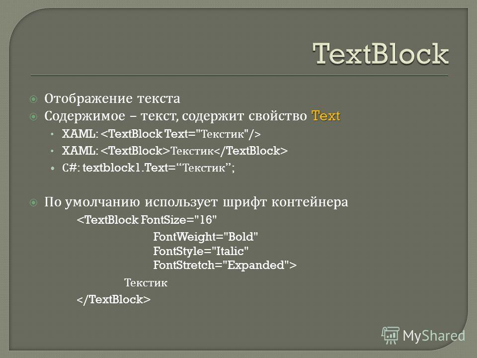 Отображение текста Text Содержимое – текст, содержит свойство Text XAML: XAML: Текстик С #: textblock1.Text= Текстик ; По умолчанию использует шрифт контейнера  Текстик
