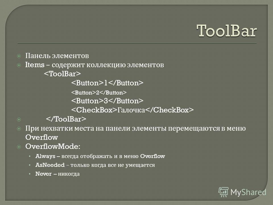 Панель элементов Items – содержит коллекцию элементов 1 2 3 Галочка При нехватки места на панели элементы перемещаются в меню Overflow OverflowMode: Always – всегда отображать и в меню Overflow AsNeeded – только когда все не умещается Never – никогда