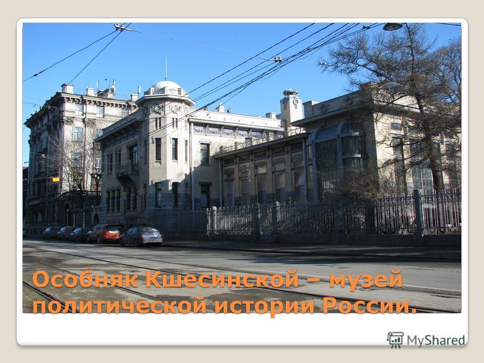 Особняк Кшесинской – музей политической истории России.