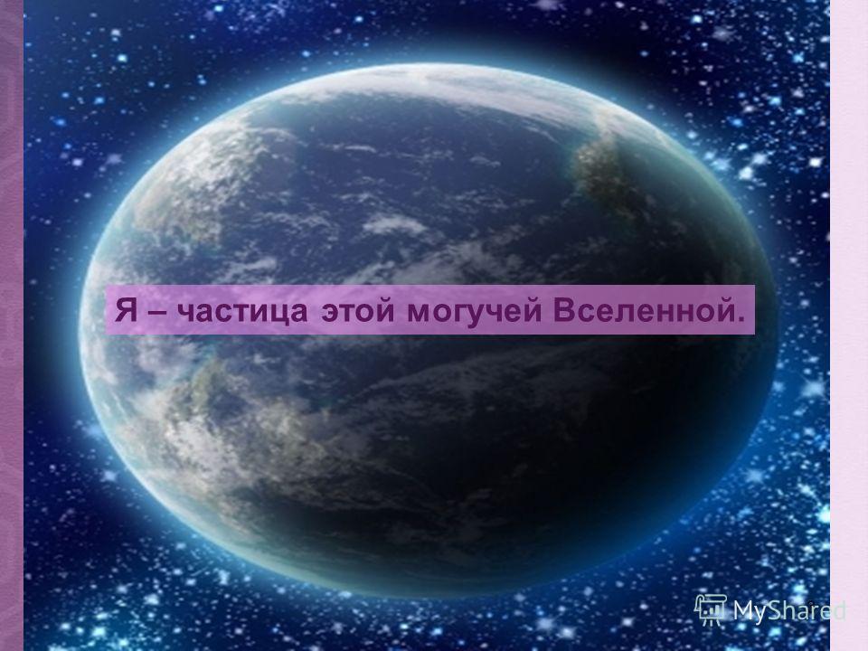 3 Я – частица этой могучей Вселенной.