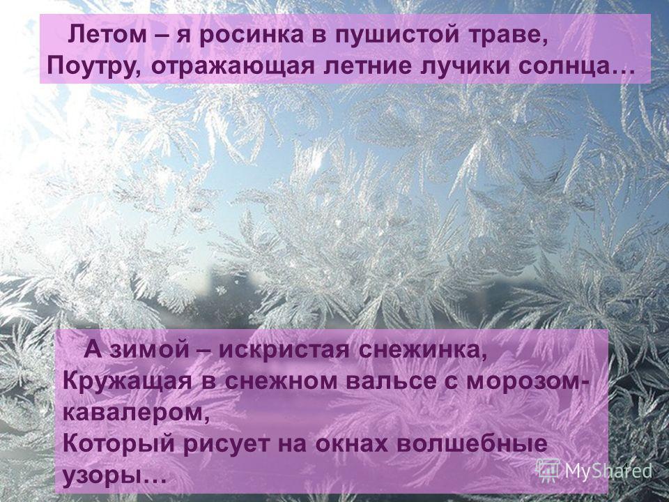 4 Летом – я росинка в пушистой траве, Поутру, отражающая летние лучики солнца… А зимой – искристая снежинка, Кружащая в снежном вальсе с морозом- кавалером, Который рисует на окнах волшебные узоры…