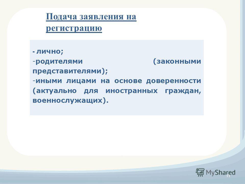 11 - лично; -родителями (законными представителями); -иными лицами на основе доверенности (актуально для иностранных граждан, военнослужащих). Подача заявления на регистрацию