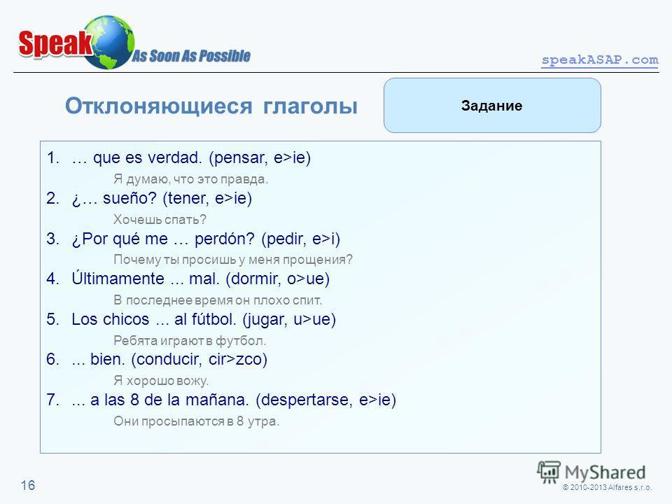 © 2010-2013 Alfares s.r.o. speakASAP.com 16 Отклоняющиеся глаголы 1.… que es verdad. (pensar, e>ie) Я думаю, что это правда. 2.¿… sueño? (tener, e>ie) Хочешь спать? 3.¿Por qué me … perdón? (pedir, e>i) Почему ты просишь у меня прощения? 4.Últimamente