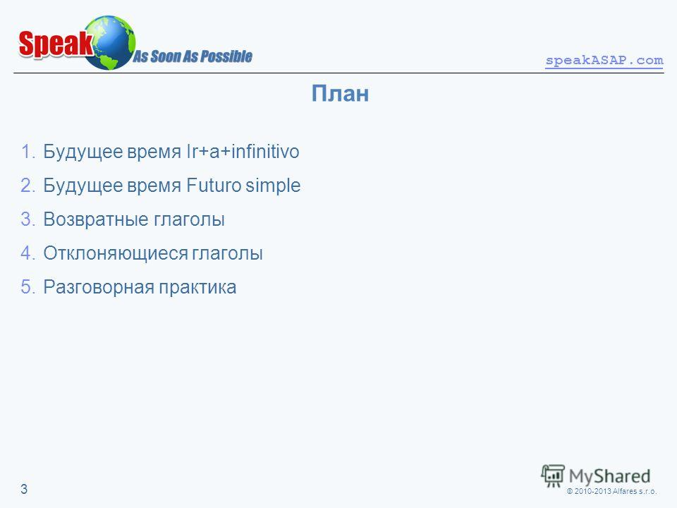 © 2010-2013 Alfares s.r.o. speakASAP.com 3 План 1.Будущее время Ir+a+infinitivo 2.Будущее время Futuro simple 3.Возвратные глаголы 4.Отклоняющиеся глаголы 5.Разговорная практика