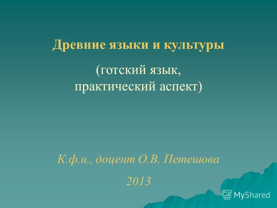 Древние языки и культуры (готский язык, практический аспект) К.ф.н., доцент О.В. Петешова 2013