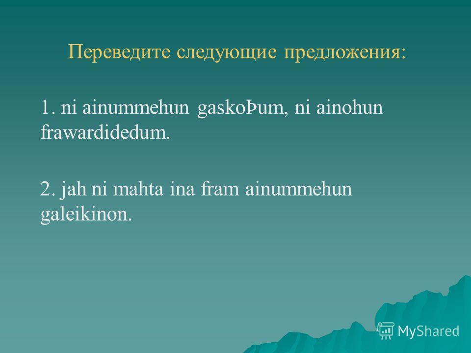 Переведите следующие предложения: 2. jah ni mahta ina fram ainummehun galeikinon. 1. ni ainummehun gaskoÞum, ni ainohun frawardidedum.