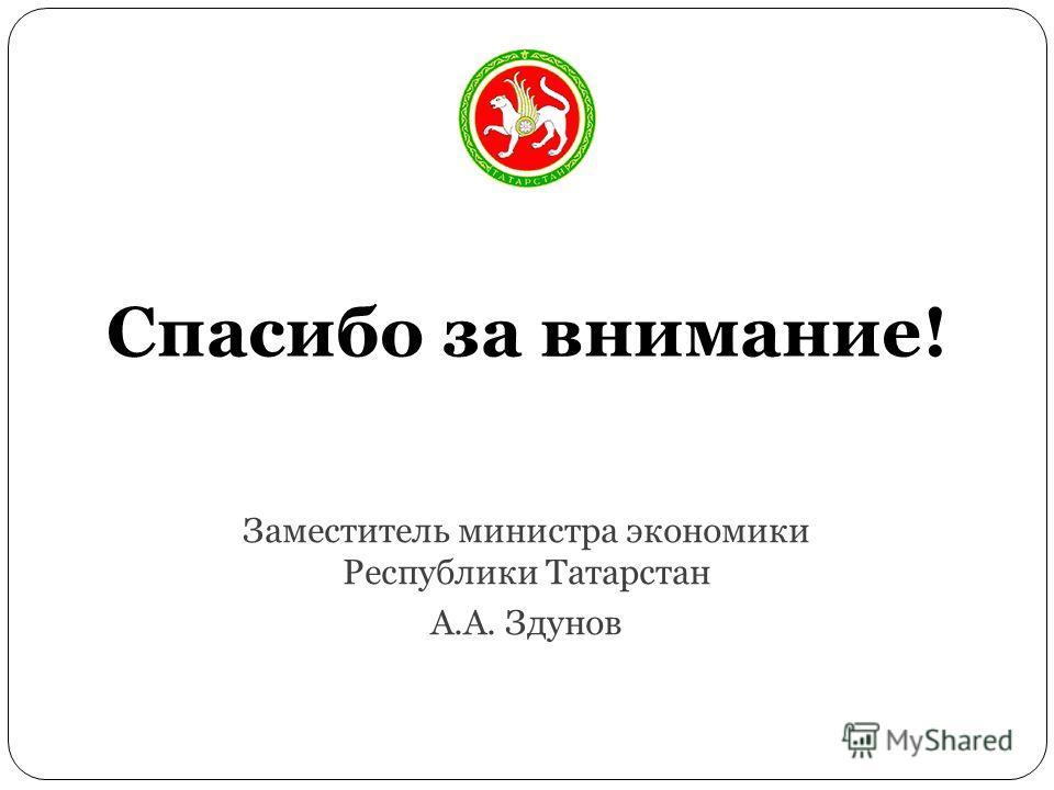 Спасибо за внимание! Заместитель министра экономики Республики Татарстан А.А. Здунов