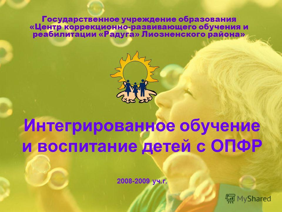 Государственное учреждение образования «Центр коррекционно-развивающего обучения и реабилитации «Радуга» Лиозненского района» Интегрированное обучение и воспитание детей с ОПФР 2008-2009 уч.г.