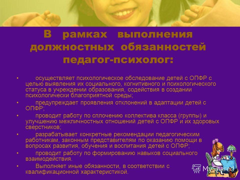 В рамках выполнения должностных обязанностей педагог-психолог: осуществляет психологическое обследование детей с ОПФР с целью выявления их социального, когнитивного и психологического статуса в учреждении образования, содействия в создании психологич