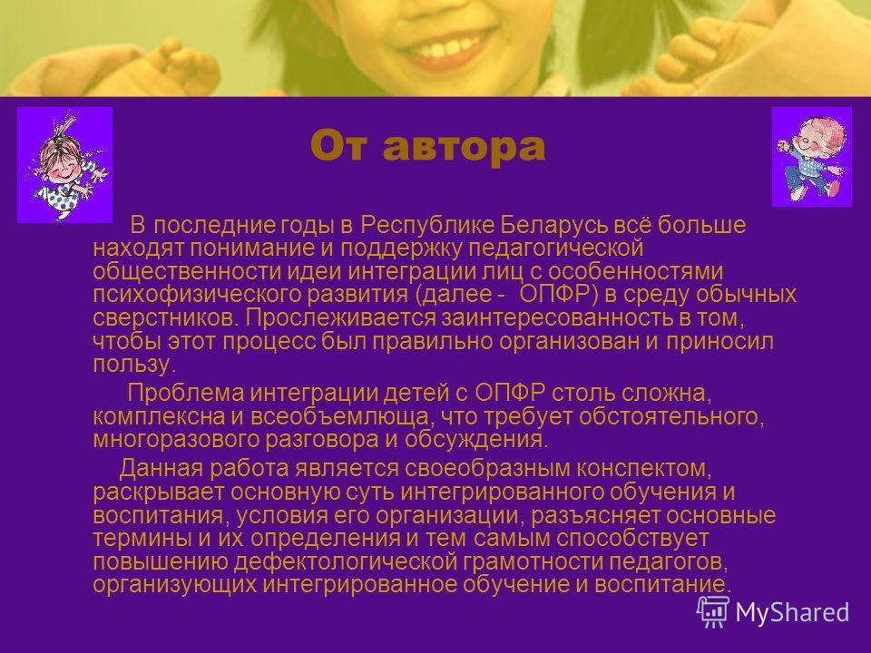 От автора В последние годы в Республике Беларусь всё больше находят понимание и поддержку педагогической общественности идеи интеграции лиц с особенностями психофизического развития (далее - ОПФР) в среду обычных сверстников. Прослеживается заинтерес