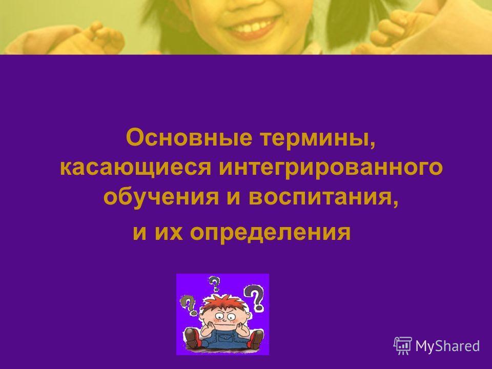 Основные термины, касающиеся интегрированного обучения и воспитания, и их определения