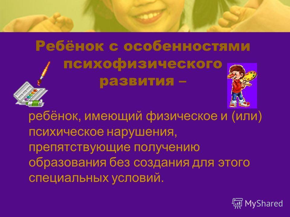 Ребёнок с особенностями психофизического развития – ребёнок, имеющий физическое и (или) психическое нарушения, препятствующие получению образования без создания для этого специальных условий.