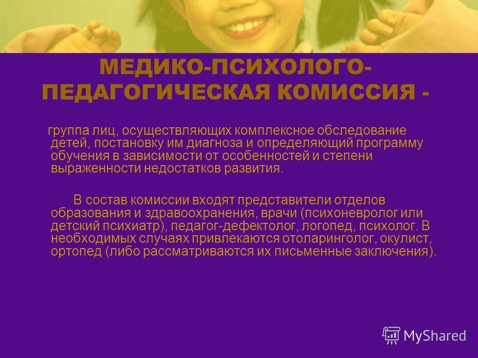 МЕДИКО-ПСИХОЛОГО- ПЕДАГОГИЧЕСКАЯ КОМИССИЯ - группа лиц, осуществляющих комплексное обследование детей, постановку им диагноза и определяющий программу обучения в зависимости от особенностей и степени выраженности недостатков развития. В состав комисс