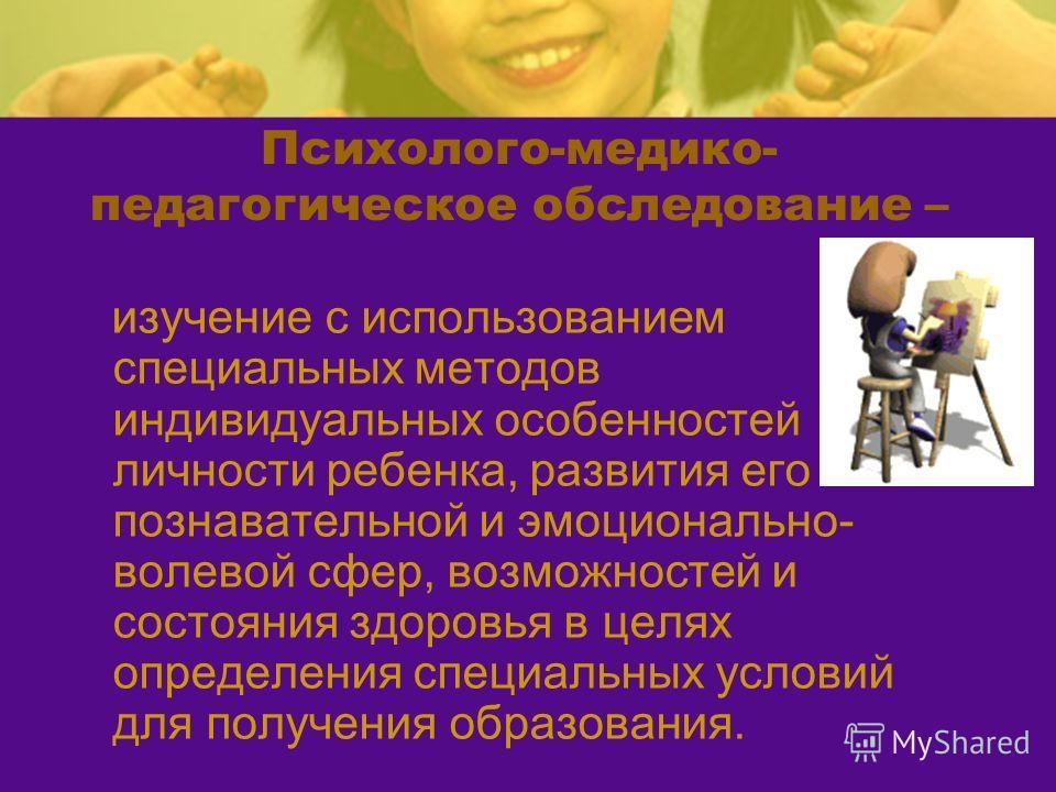 Психолого-медико- педагогическое обследование – изучение с использованием специальных методов индивидуальных особенностей личности ребенка, развития его познавательной и эмоционально- волевой сфер, возможностей и состояния здоровья в целях определени