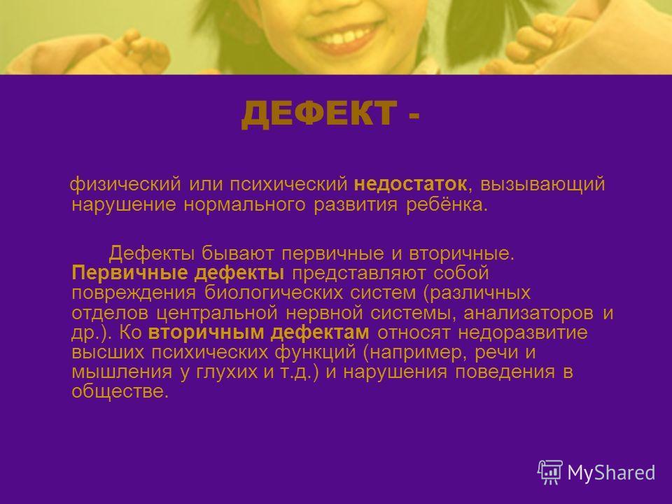 ДЕФЕКТ - физический или психический недостаток, вызывающий нарушение нормального развития ребёнка. Дефекты бывают первичные и вторичные. Первичные дефекты представляют собой повреждения биологических систем (различных отделов центральной нервной сист