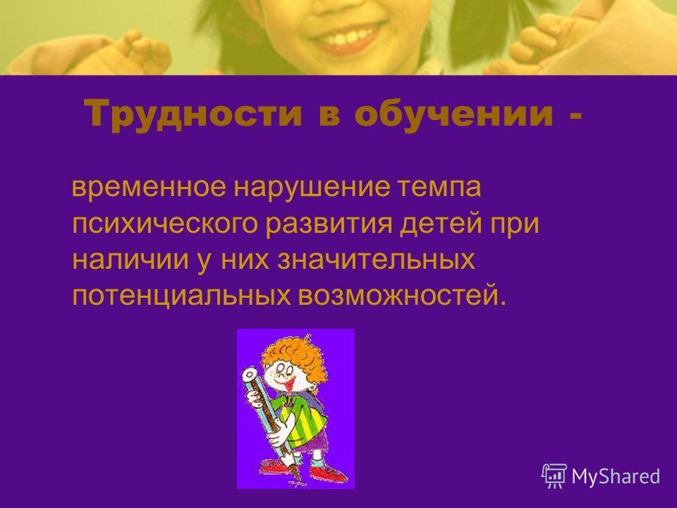 Трудности в обучении - временное нарушение темпа психического развития детей при наличии у них значительных потенциальных возможностей.