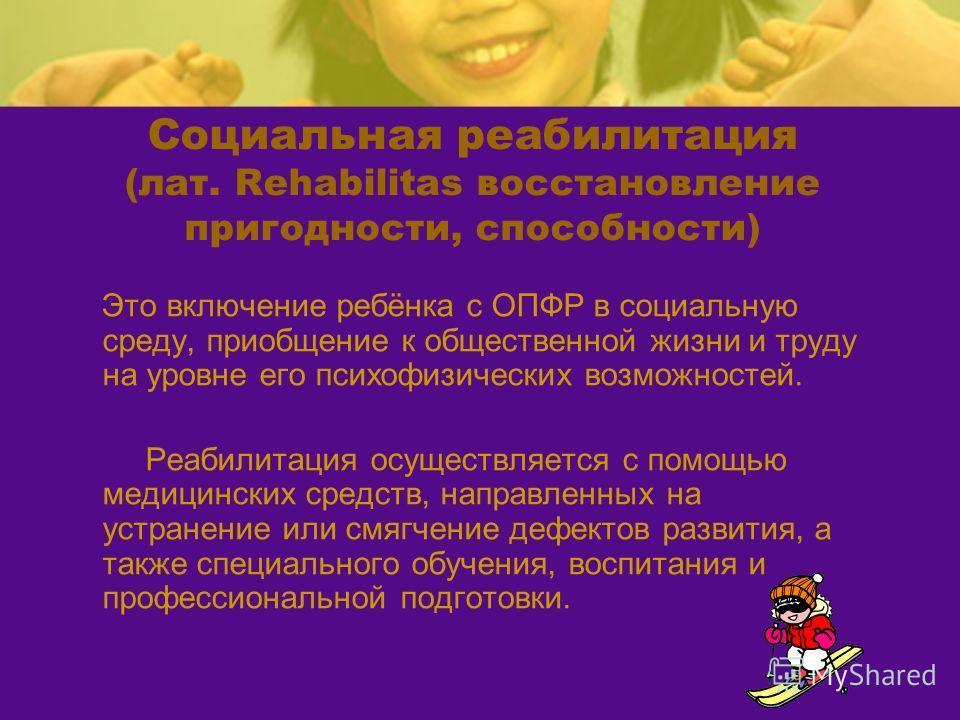Социальная реабилитация (лат. Rehabilitas восстановление пригодности, способности) Это включение ребёнка с ОПФР в социальную среду, приобщение к общественной жизни и труду на уровне его психофизических возможностей. Реабилитация осуществляется с помо