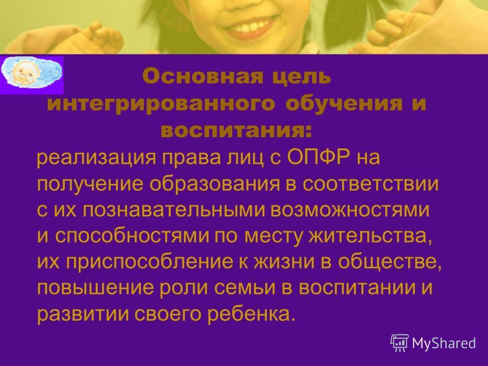 Основная цель интегрированного обучения и воспитания: реализация права лиц с ОПФР на получение образования в соответствии с их познавательными возможностями и способностями по месту жительства, их приспособление к жизни в обществе, повышение роли сем