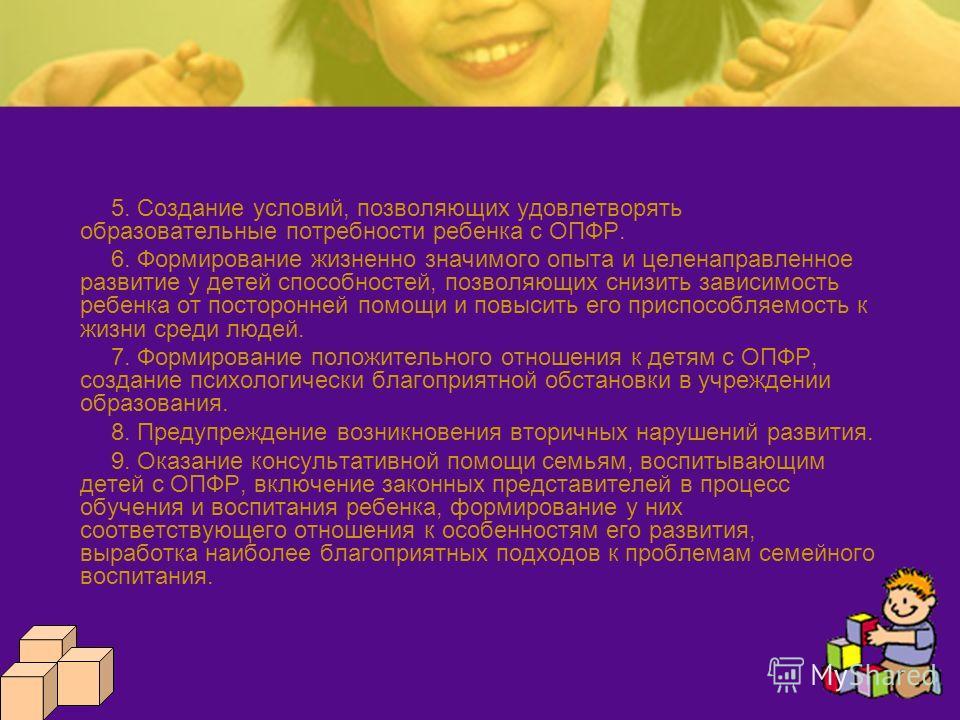 5. Создание условий, позволяющих удовлетворять образовательные потребности ребенка с ОПФР. 6. Формирование жизненно значимого опыта и целенаправленное развитие у детей способностей, позволяющих снизить зависимость ребенка от посторонней помощи и повы