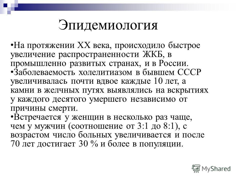 На протяжении XX века, происходило быстрое увеличение распространенности ЖКБ, в промышленно развитых странах, и в России. На протяжении XX века, происходило быстрое увеличение распространенности ЖКБ, в промышленно развитых странах, и в России. Заболе