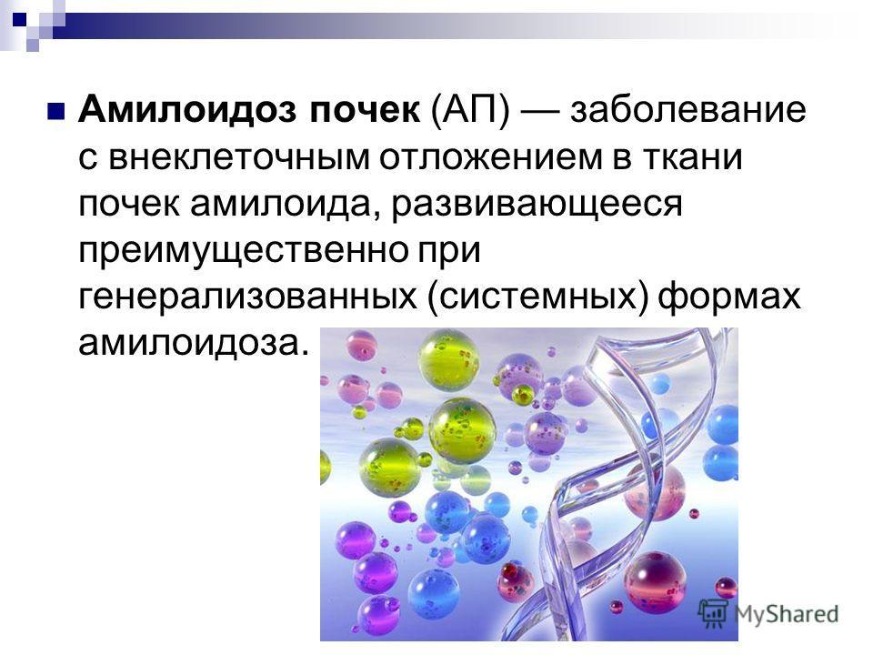 Амилоидоз почек (АП) заболевание с внеклеточным отложением в ткани почек амилоида, развивающееся преимущественно при генерализованных (системных) формах амилоидоза.