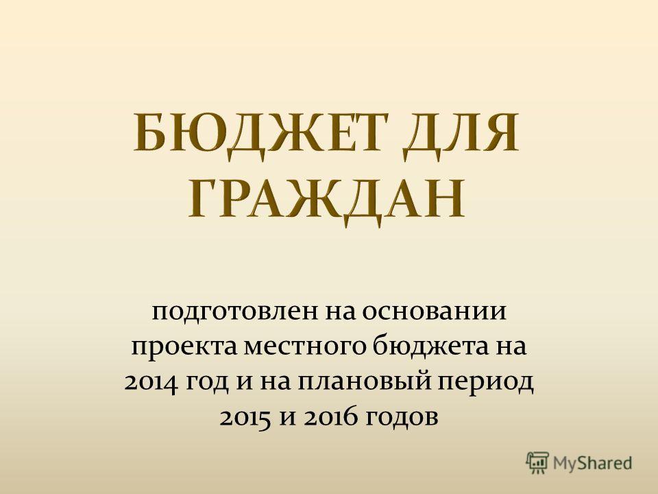 подготовлен на основании проекта местного бюджета на 2014 год и на плановый период 2015 и 2016 годов