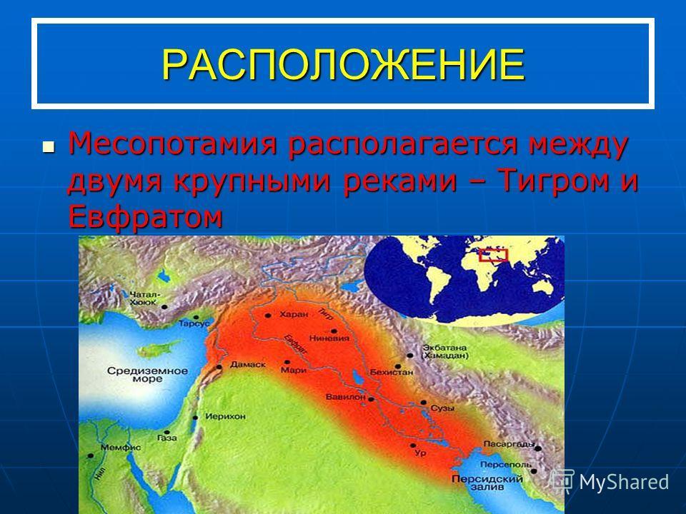 РАСПОЛОЖЕНИЕ Месопотамия располагается между двумя крупными реками – Тигром и Евфратом Месопотамия располагается между двумя крупными реками – Тигром и Евфратом