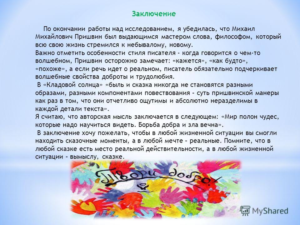 Заключение По окончании работы над исследованием, я убедилась, что Михаил Михайлович Пришвин был выдающимся мастером слова, философом, который всю свою жизнь стремился к небывалому, новому. Важно отметить особенности стиля писателя - когда говорится