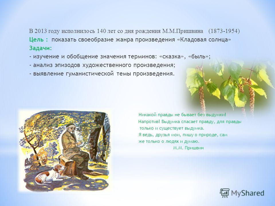 В 2013 году исполнилось 140 лет со дня рождения М.М.Пришвина (1873-1954) Цель : показать своеобразие жанра произведения «Кладовая солнца» Задачи: - изучение и обобщение значения терминов: «сказка», «быль»; - анализ эпизодов художественного произведен