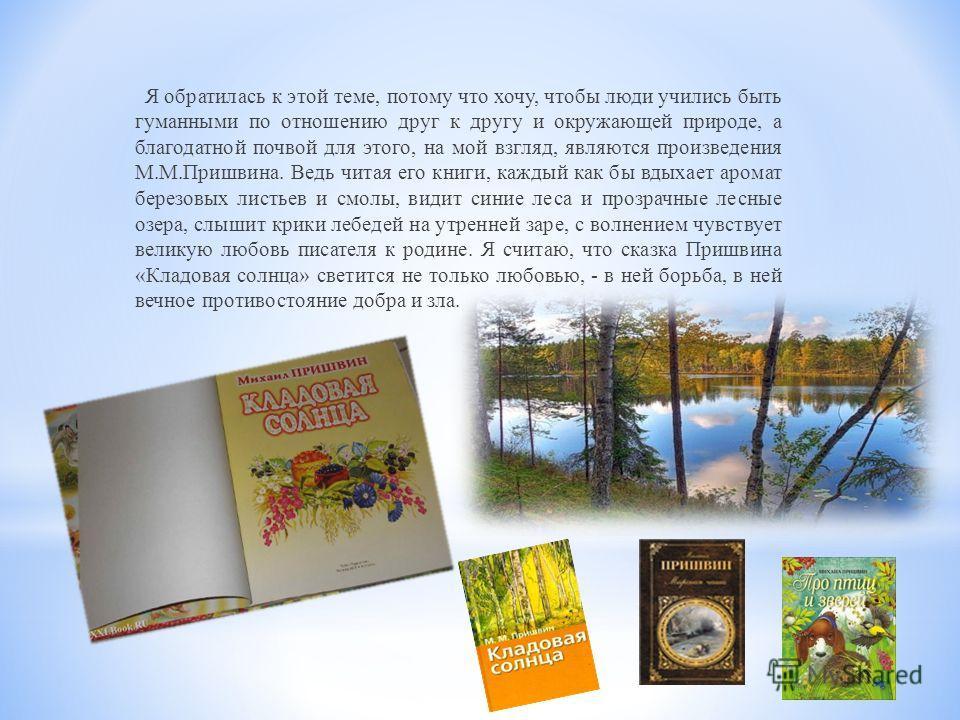 Я обратилась к этой теме, потому что хочу, чтобы люди учились быть гуманными по отношению друг к другу и окружающей природе, а благодатной почвой для этого, на мой взгляд, являются произведения М.М.Пришвина. Ведь читая его книги, каждый как бы вдыхае